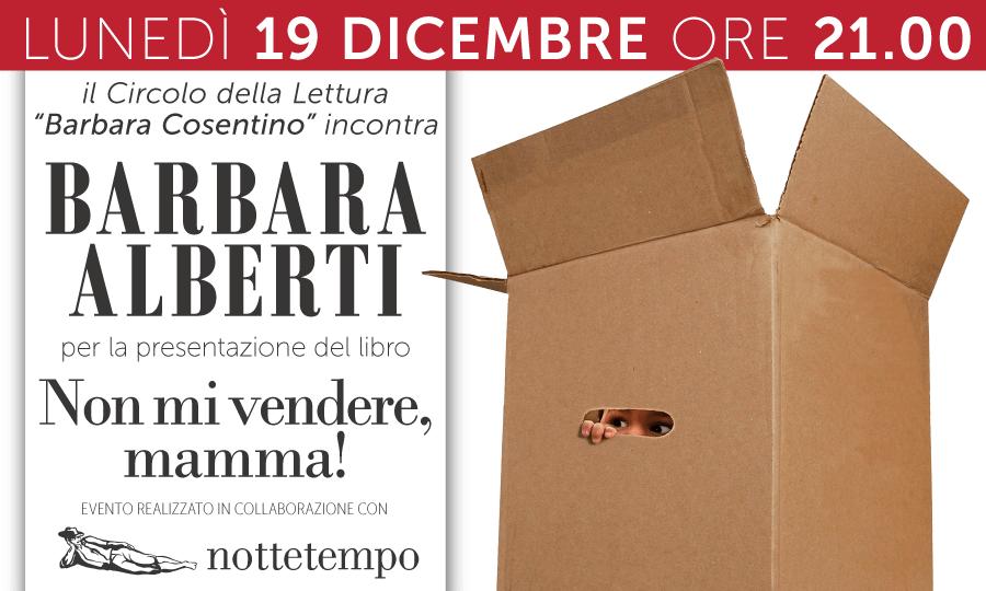 NON MI VENDERE, MAMMA! - Il Circolo della Lettura 'Barbara Cosentino' incontra BARBARA ALBERTI - 19.12.2016